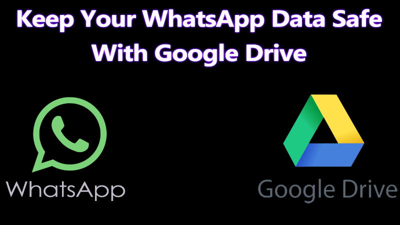 How to Keep Your WhatsApp Data Safe With Google Drive