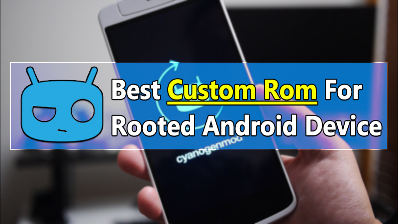 Top 15 Best Custom Rom For Your Rooted Android Device