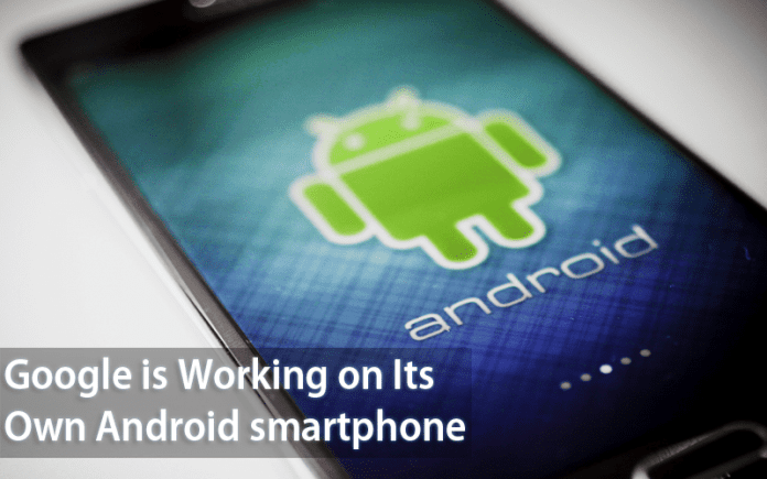 Google is Working on Its Own Android smartphone