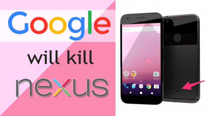 Google Is Killing The Nexus Line Smartphones.