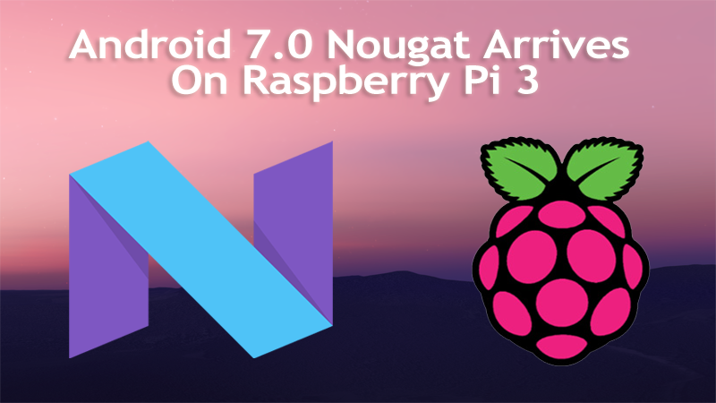 Here's Android 7.0 Nougat Arrives On Raspberry Pi 3 For Those Who Can't Wait
