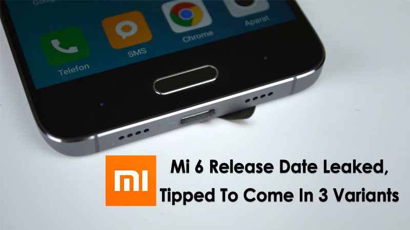 Xiaomi Mi 6 Release Date Leaked, Tipped To Come In 3 Variants