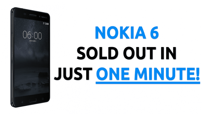 Nokia 6 Sold Out In Just One Minute!