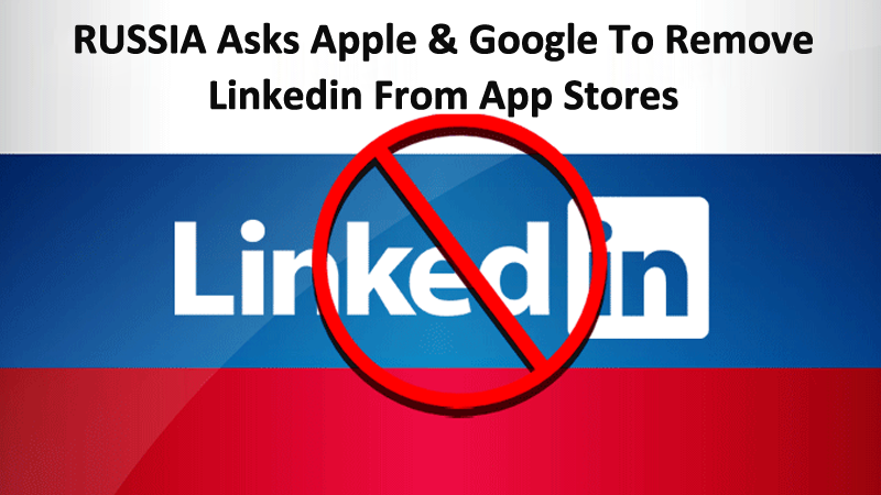 Russia Asks Apple & Google To Remove LinkedIn From App Stores