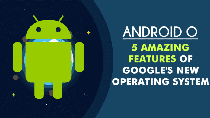 Android O: 5 Amazing Features Of Google's New Operating System