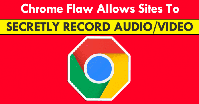 Beware! Chrome Bug Allows Sites To Spy On You By Secretly Recording Audio/Video