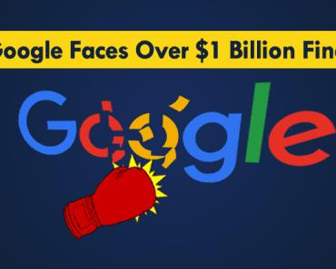 Google Faces Big Fine Of More Than $1 Billion