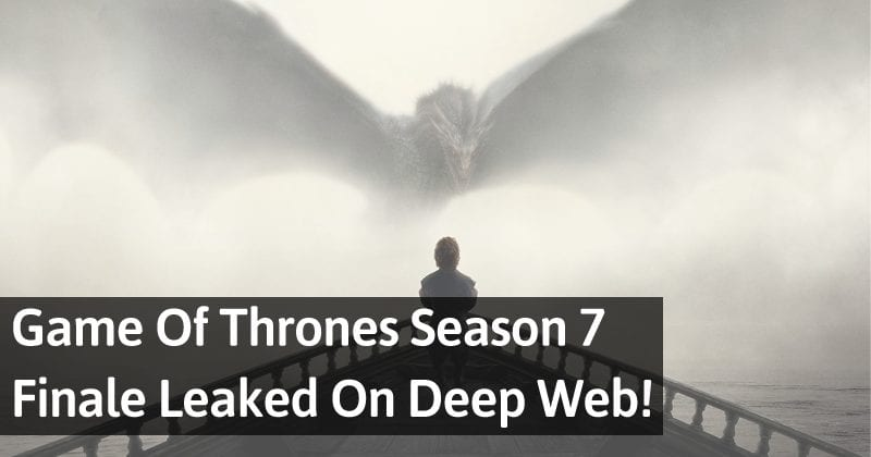 Game Of Thrones Season 7 Finale Episode Leaked On Deep Web!