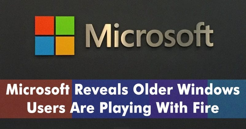 Microsoft Reveals Older Windows Users Are Playing With Fire