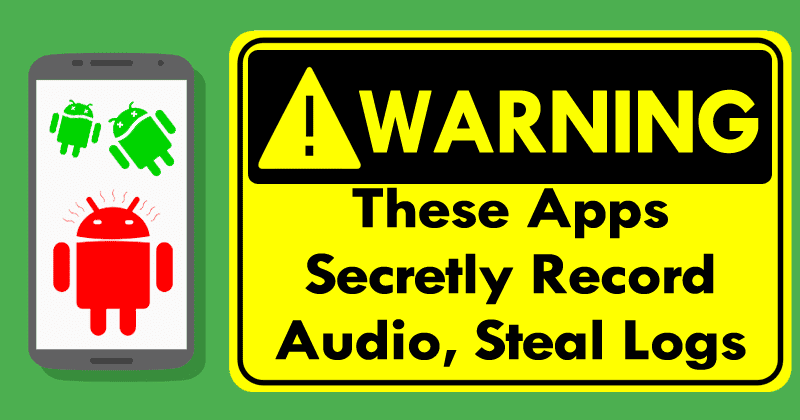 WARNING! These Applications Secretly Record Audio, Steal Logs