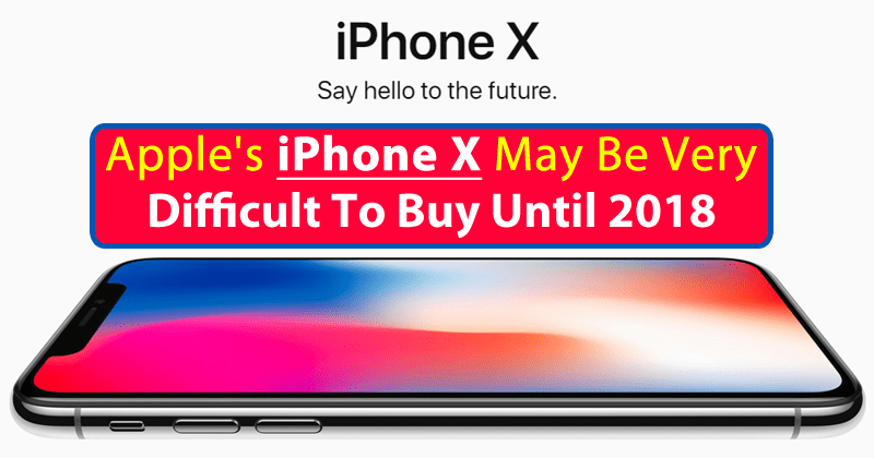 Apple's iPhone X May Be Very Difficult To Buy Until 2018
