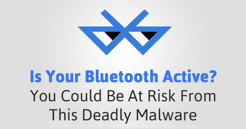 Is Your Bluetooth Active? You Could Be At Risk From This Deadly Malware