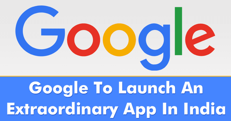 Google To Launch An Extraordinary New Application In India