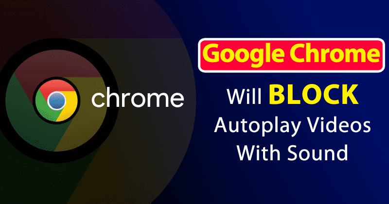 Google Chrome Will Soon Block Autoplay Videos With Sound