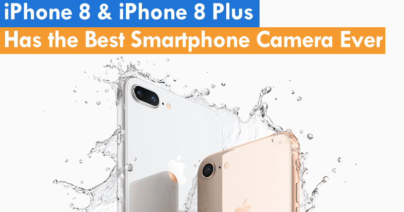 iPhone 8 & iPhone 8 Plus Has the Best Smartphone Camera Ever