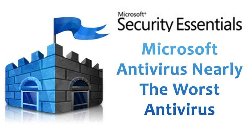 Microsoft Antivirus Is One Of The Worst Antivirus