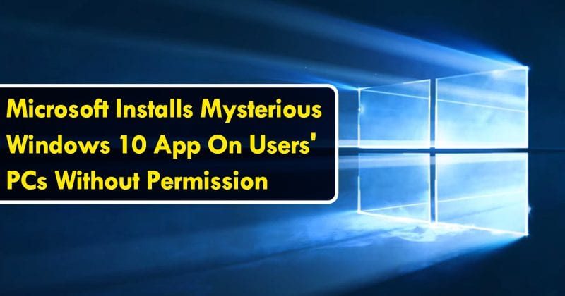 Microsoft Installs Mysterious Windows 10 App On Users' PCs Without Permission