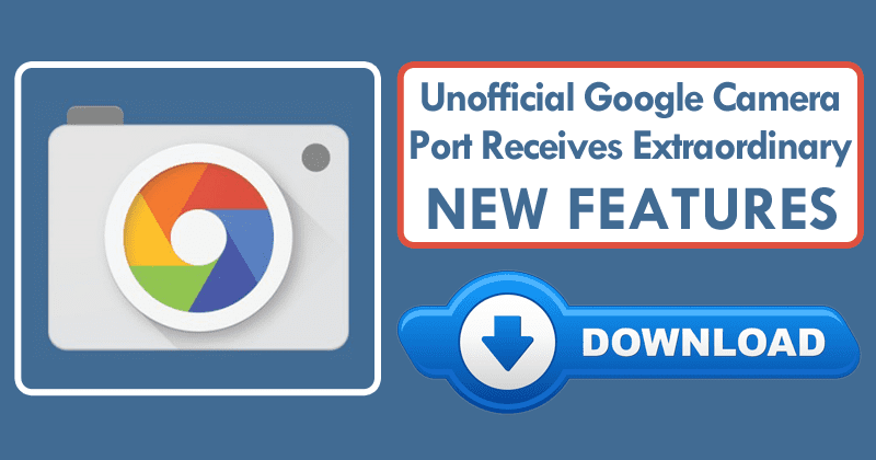 Unofficial Google Camera Port Receives New Update & Extraordinary Features
