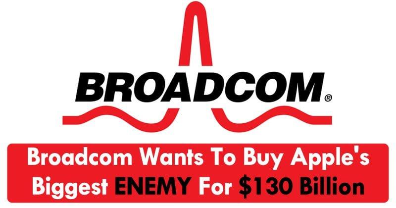 OMG! Broadcom Wants To Buy Apple's Biggest Enemy For $130 Billion
