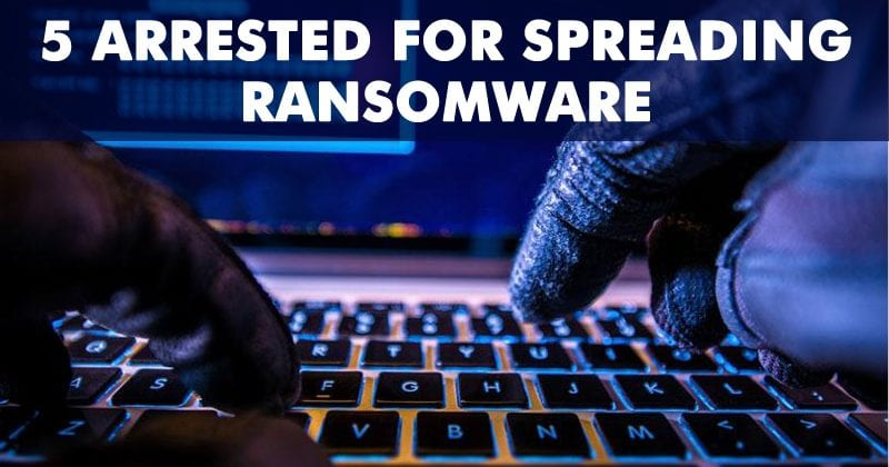 5 Hackers Arrested For Spreading Ransomware!