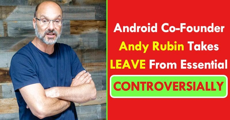 Android Co-Founder Andy Rubin Takes Leave From Essential Controversially
