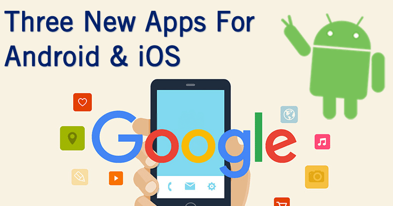 Google Just Launched Three New Apps For Android & iOS