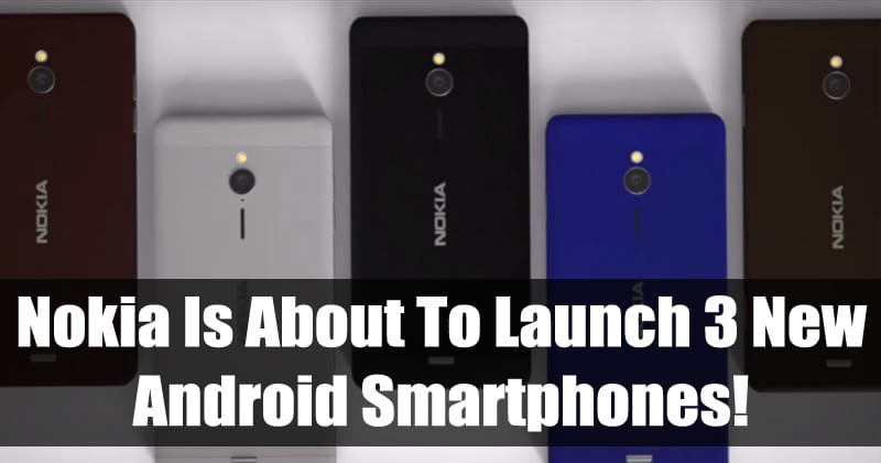 Nokia Is About To Launch 3 New Android Smartphones!