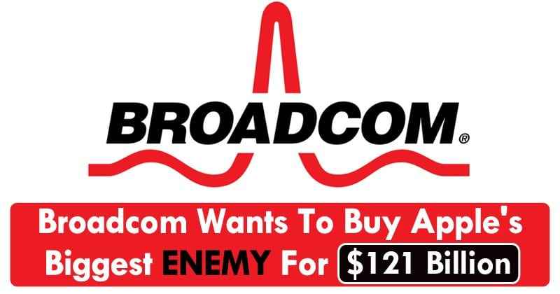 Broadcom Wants To Buy Apple's Biggest Enemy For $121 Billion