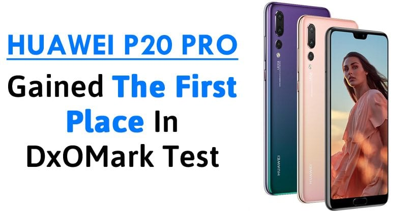Huawei P20 Pro Beats Galaxy S9, iPhone X & Pixel 2 In The DxOMark