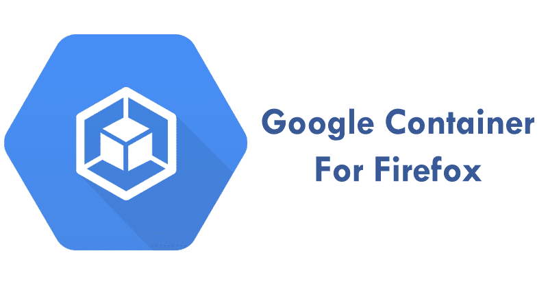 Meet The New Google Container For Firefox To Isolate Google