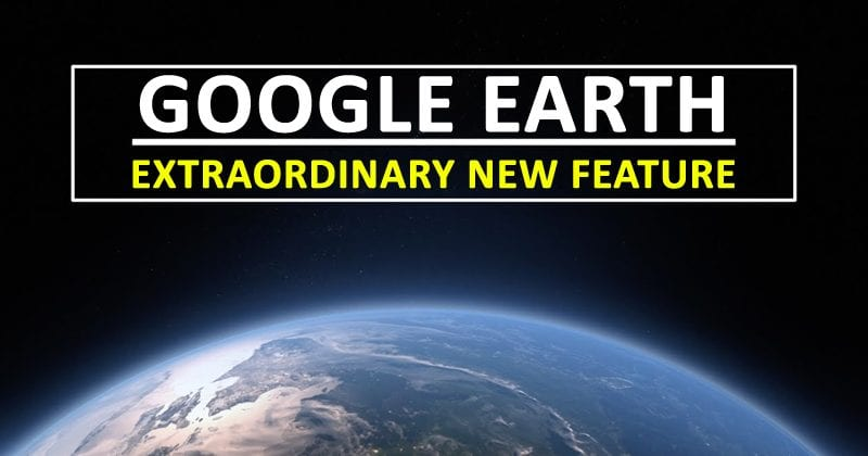 Google Just Added An Extraordinary New Feature To Google Earth