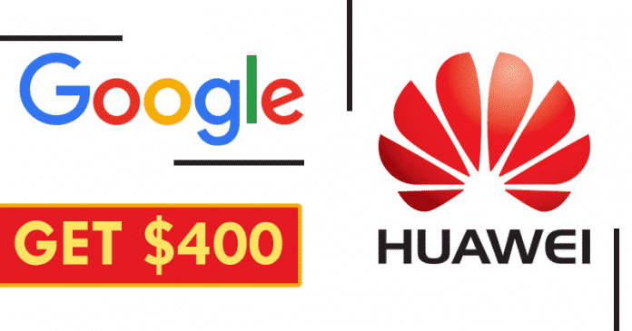 Google And Huawei Will Pay You $400 If You Have This Smartphone