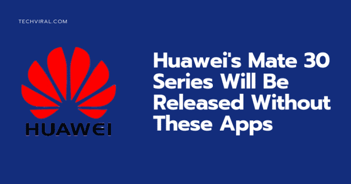 Huawei's Mate 30 Series Will be Launched Without these Google Apps